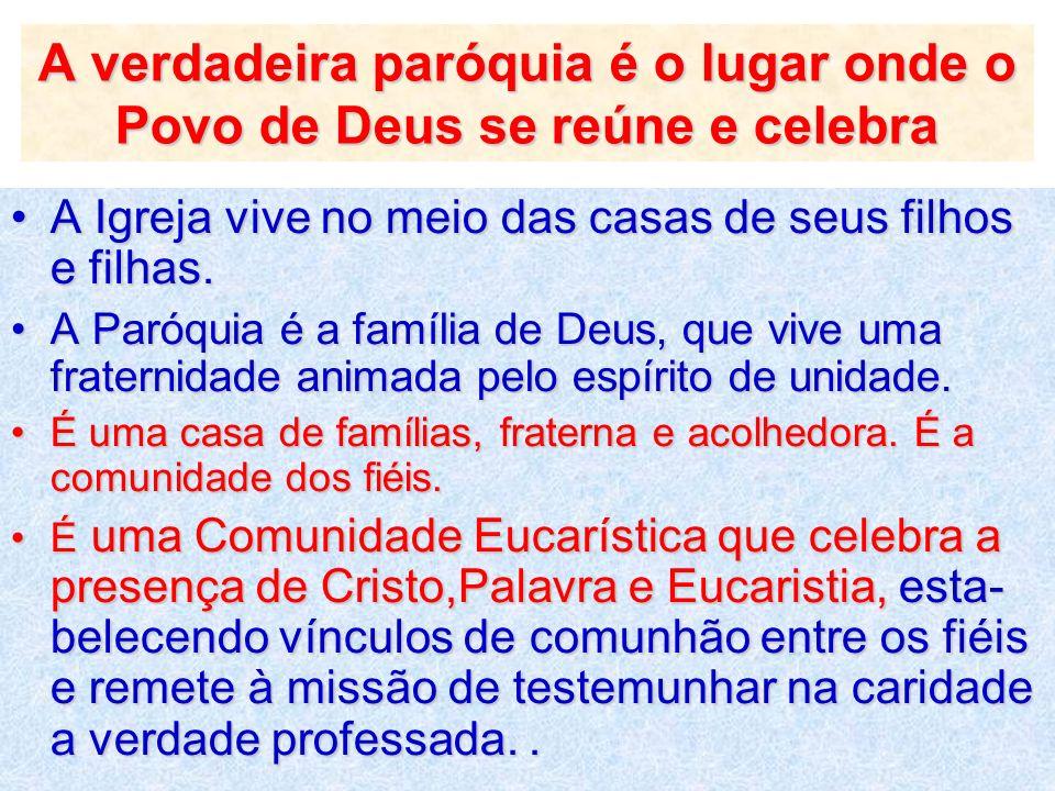 A verdadeira paróquia é o lugar onde o Povo de Deus se reúne e celebra A Igreja vive no meio das casas de seus filhos e filhas.A Igreja vive no meio d