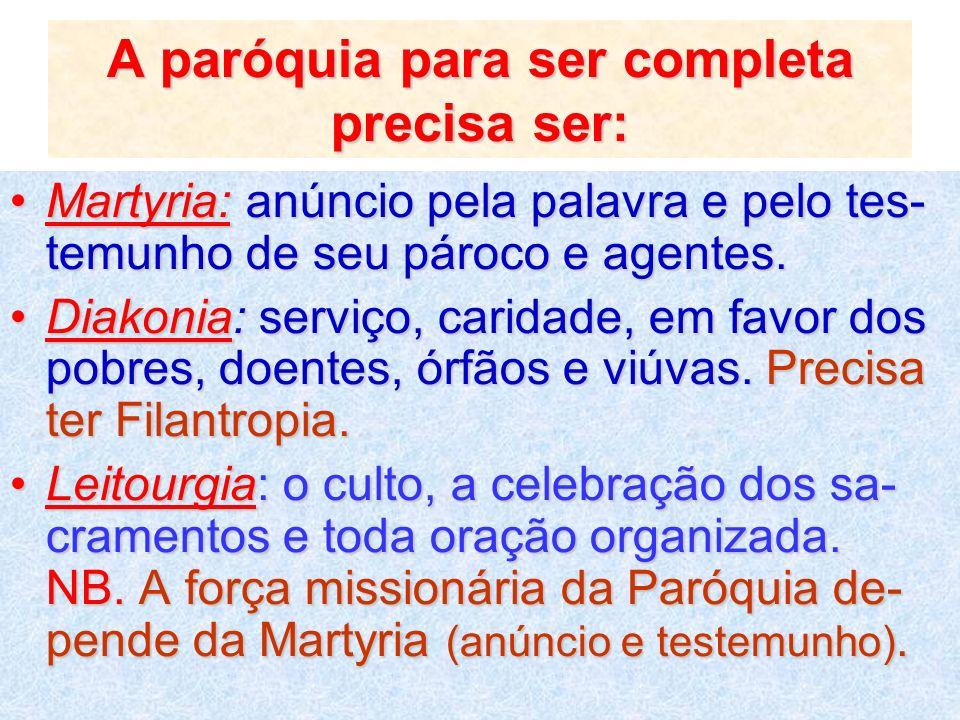 A paróquia para ser completa precisa ser: Martyria: anúncio pela palavra e pelo tes- temunho de seu pároco e agentes.Martyria: anúncio pela palavra e