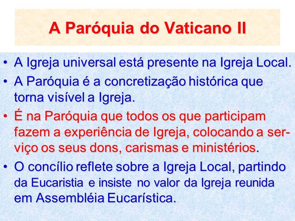 A Paróquia do Vaticano II A Igreja universal está presente na Igreja Local.A Igreja universal está presente na Igreja Local. A Paróquia é a concretiza
