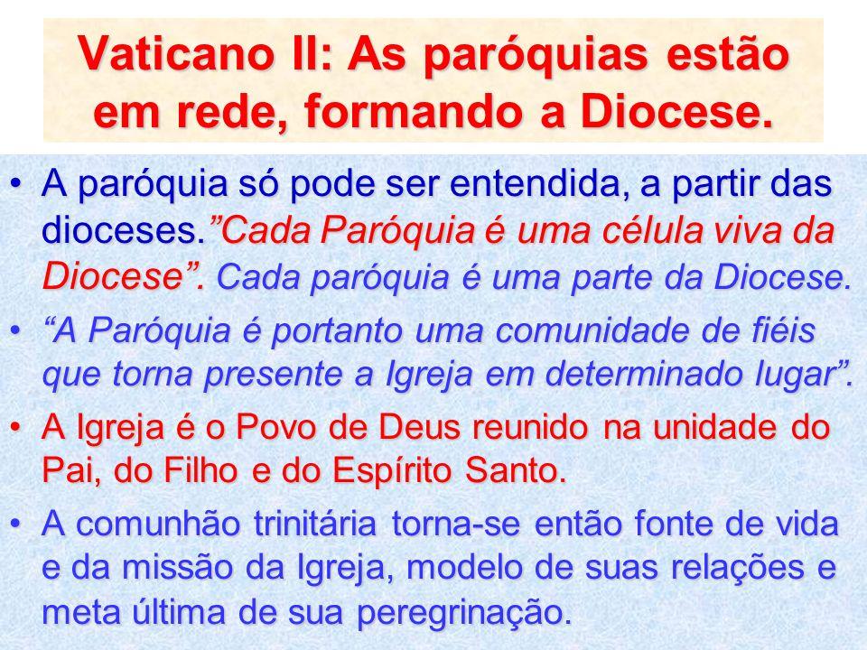 Vaticano II: As paróquias estão em rede, formando a Diocese. A paróquia só pode ser entendida, a partir das dioceses.Cada Paróquia é uma célula viva d