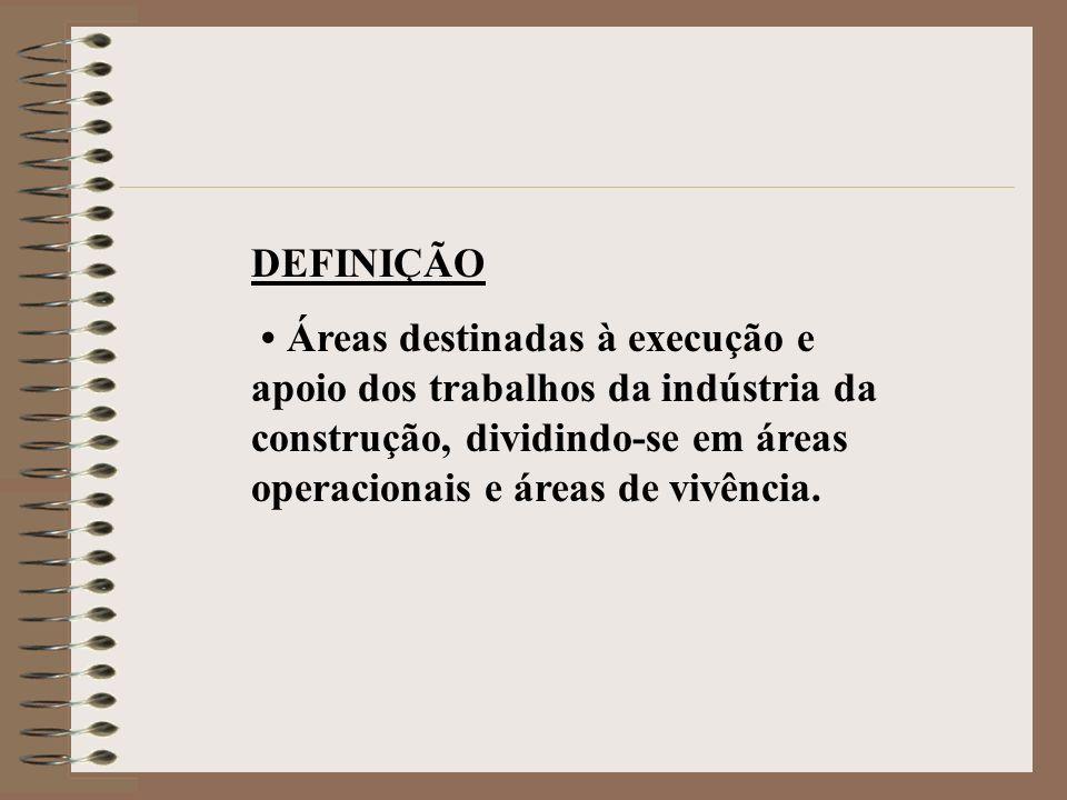 DEFINIÇÃO Áreas destinadas à execução e apoio dos trabalhos da indústria da construção, dividindo-se em áreas operacionais e áreas de vivência.