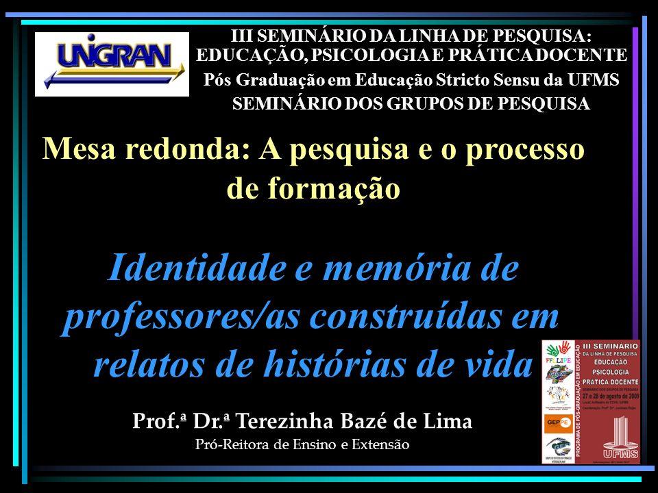 III SEMINÁRIO DA LINHA DE PESQUISA: EDUCAÇÃO, PSICOLOGIA E PRÁTICA DOCENTE Pós Graduação em Educação Stricto Sensu da UFMS SEMINÁRIO DOS GRUPOS DE PESQUISA Prof.ª Dr.ª Terezinha Bazé de Lima Pró-Reitora de Ensino e Extensão Mesa redonda: A pesquisa e o processo de formação Identidade e memória de professores/as construídas em relatos de histórias de vida