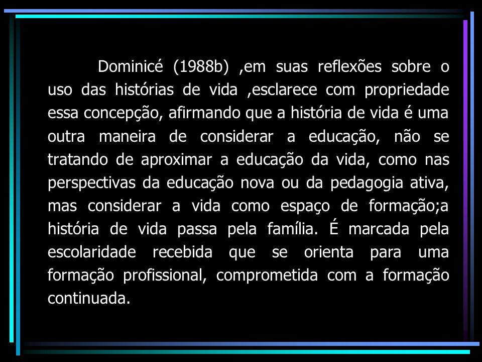 Dominicé (1988b),em suas reflexões sobre o uso das histórias de vida,esclarece com propriedade essa concepção, afirmando que a história de vida é uma outra maneira de considerar a educação, não se tratando de aproximar a educação da vida, como nas perspectivas da educação nova ou da pedagogia ativa, mas considerar a vida como espaço de formação;a história de vida passa pela família.