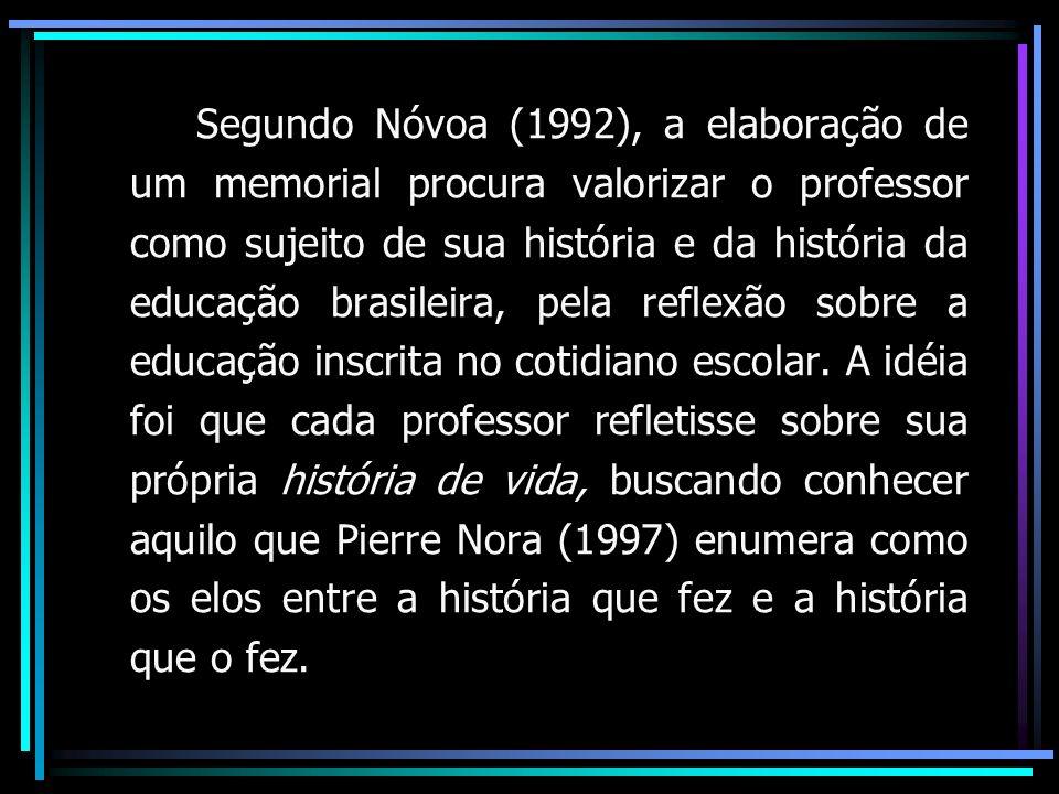 Segundo Nóvoa (1992), a elaboração de um memorial procura valorizar o professor como sujeito de sua história e da história da educação brasileira, pela reflexão sobre a educação inscrita no cotidiano escolar.