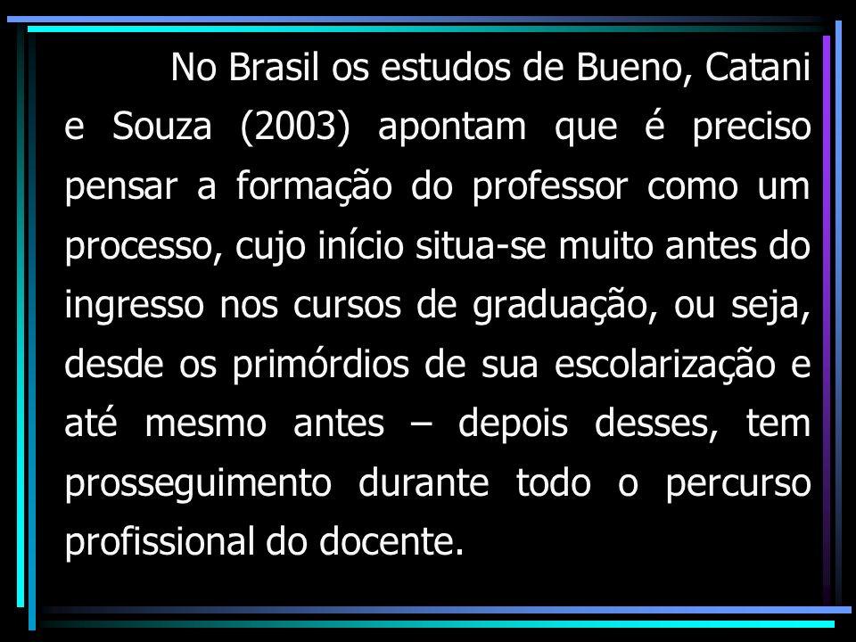No Brasil os estudos de Bueno, Catani e Souza (2003) apontam que é preciso pensar a formação do professor como um processo, cujo início situa-se muito antes do ingresso nos cursos de graduação, ou seja, desde os primórdios de sua escolarização e até mesmo antes – depois desses, tem prosseguimento durante todo o percurso profissional do docente.