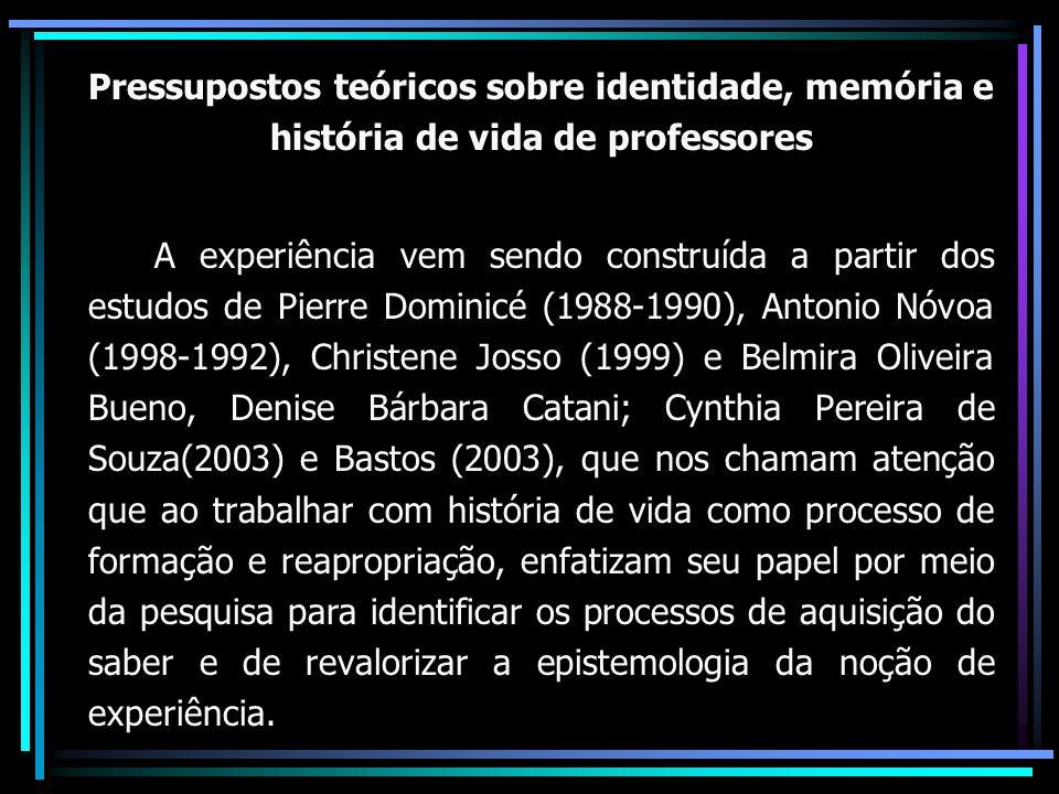 Pressupostos teóricos sobre identidade, memória e história de vida de professores A experiência vem sendo construída a partir dos estudos de Pierre Dominicé (1988-1990), Antonio Nóvoa (1998-1992), Christene Josso (1999) e Belmira Oliveira Bueno, Denise Bárbara Catani; Cynthia Pereira de Souza(2003) e Bastos (2003), que nos chamam atenção que ao trabalhar com história de vida como processo de formação e reapropriação, enfatizam seu papel por meio da pesquisa para identificar os processos de aquisição do saber e de revalorizar a epistemologia da noção de experiência.