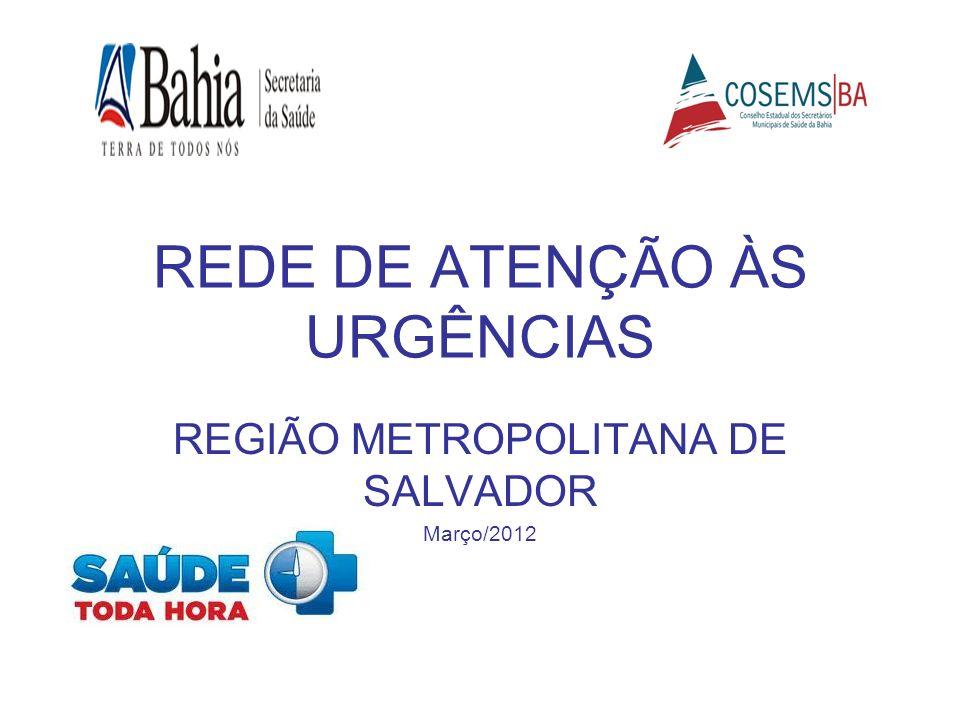 REDE DE ATENÇÃO ÀS URGÊNCIAS REGIÃO METROPOLITANA DE SALVADOR Março/2012