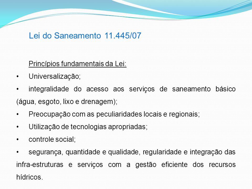 Lei do Saneamento 11.445/07 Princípios fundamentais da Lei: Universalização; integralidade do acesso aos serviços de saneamento básico (água, esgoto,