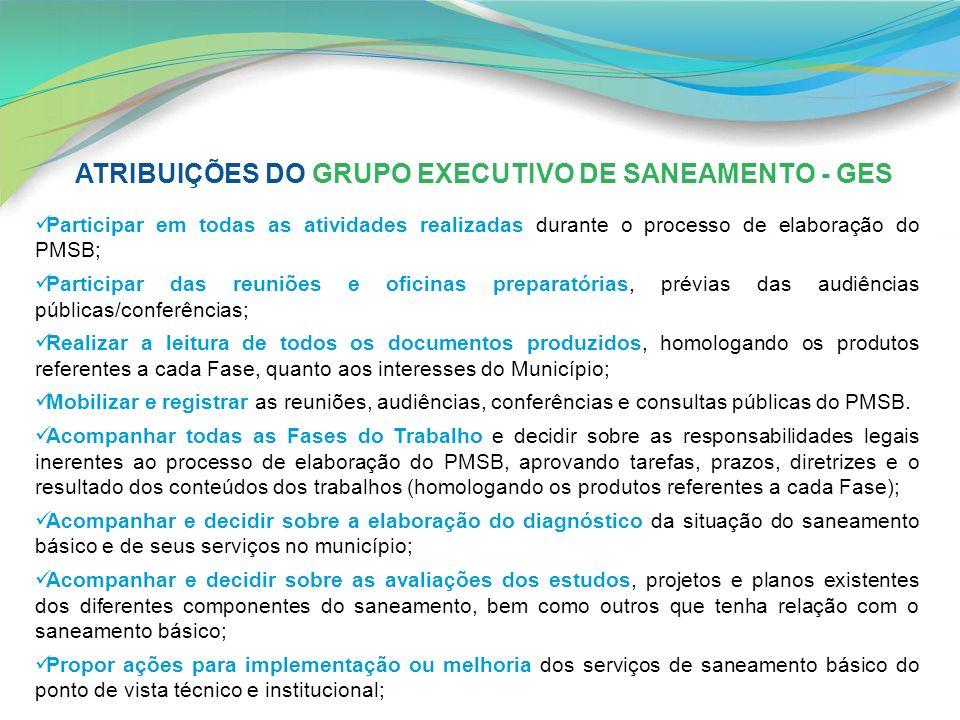 ATRIBUIÇÕES DO GRUPO EXECUTIVO DE SANEAMENTO - GES Participar em todas as atividades realizadas durante o processo de elaboração do PMSB; Participar d