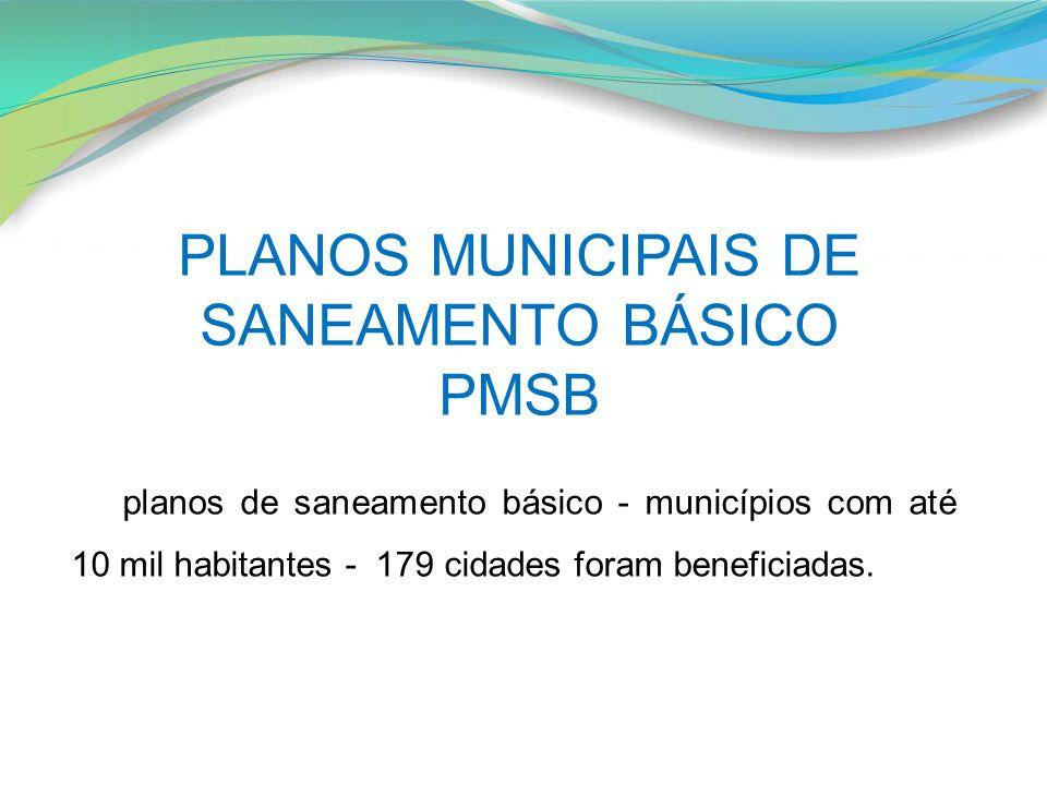 planos de saneamento básico - municípios com até 10 mil habitantes - 179 cidades foram beneficiadas. PLANOS MUNICIPAIS DE SANEAMENTO BÁSICO PMSB