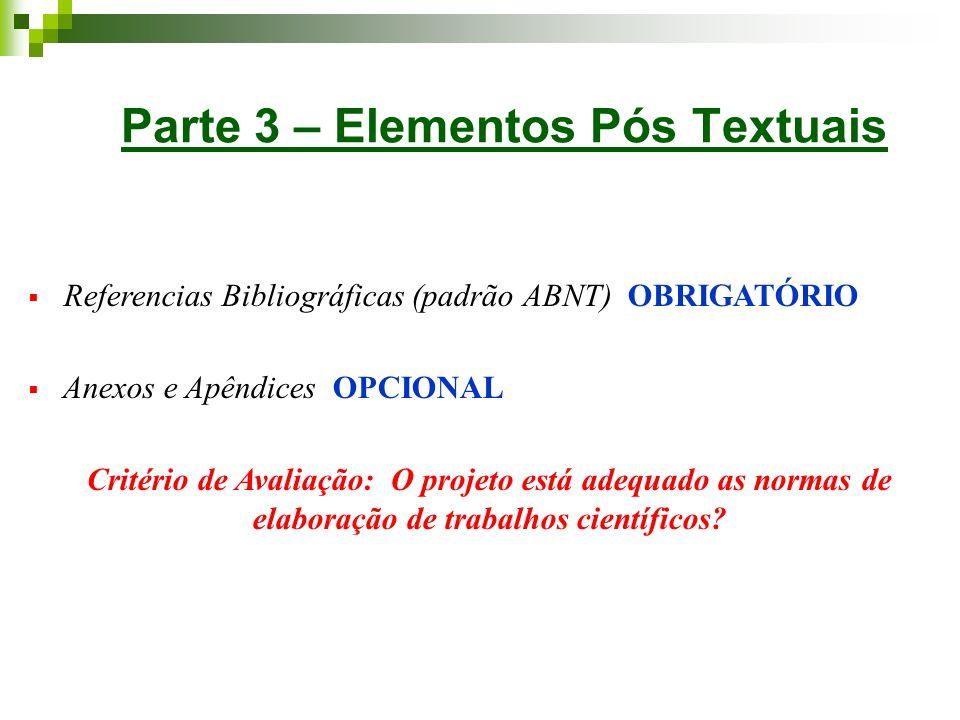 Parte 3 – Elementos Pós Textuais Referencias Bibliográficas (padrão ABNT) OBRIGATÓRIO Anexos e Apêndices OPCIONAL Critério de Avaliação: O projeto est