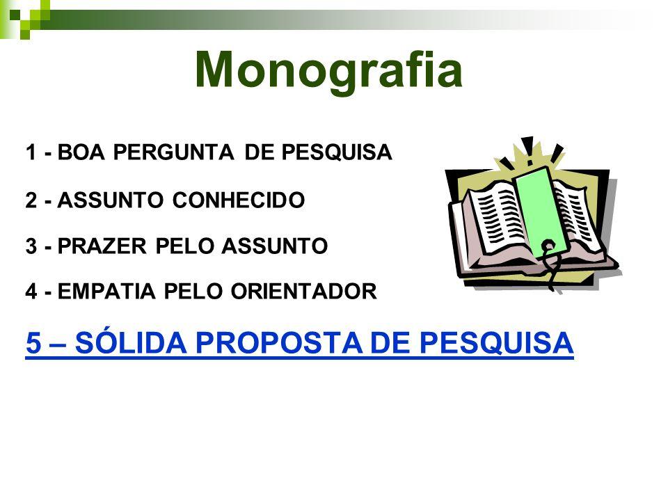 Monografia 1 - BOA PERGUNTA DE PESQUISA 2 - ASSUNTO CONHECIDO 3 - PRAZER PELO ASSUNTO 4 - EMPATIA PELO ORIENTADOR 5 – SÓLIDA PROPOSTA DE PESQUISA