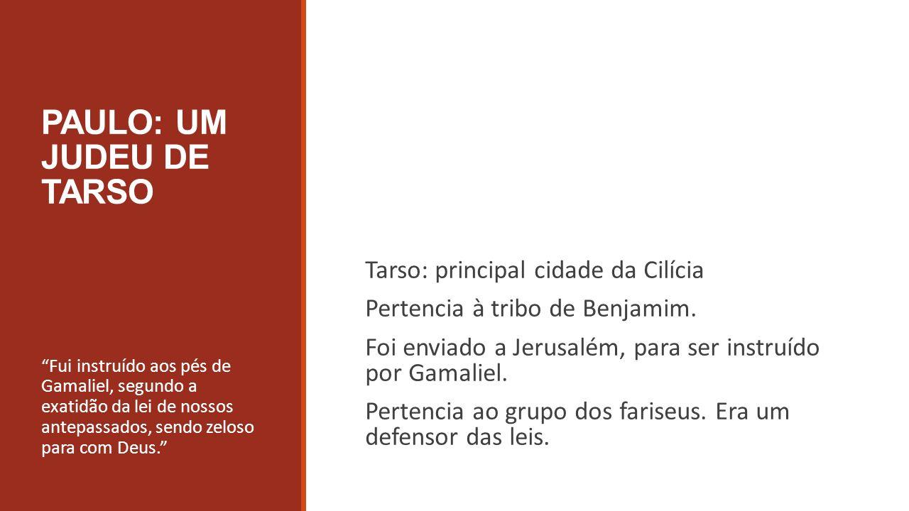 PAULO: UM JUDEU DE TARSO Tarso: principal cidade da Cilícia Pertencia à tribo de Benjamim. Foi enviado a Jerusalém, para ser instruído por Gamaliel. P