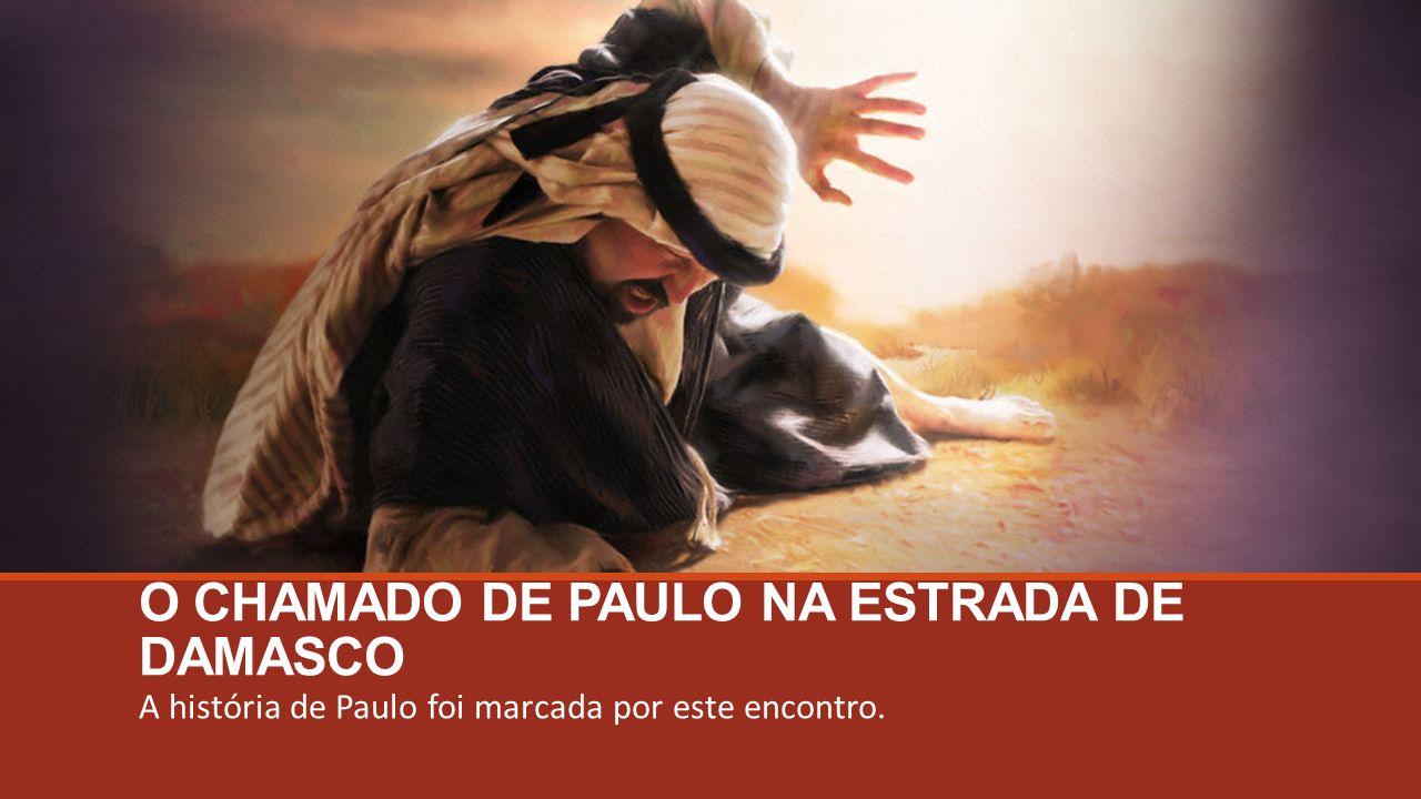 O CHAMADO DE PAULO NA ESTRADA DE DAMASCO A história de Paulo foi marcada por este encontro.