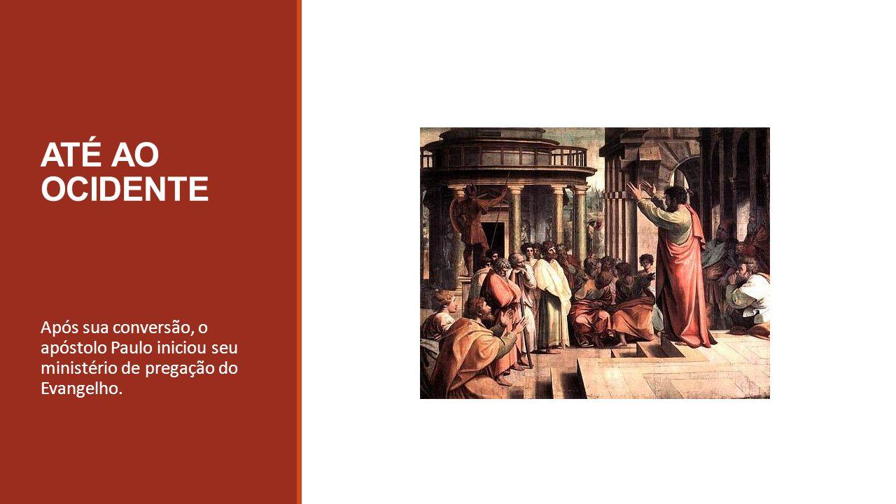 ATÉ AO OCIDENTE Após sua conversão, o apóstolo Paulo iniciou seu ministério de pregação do Evangelho.