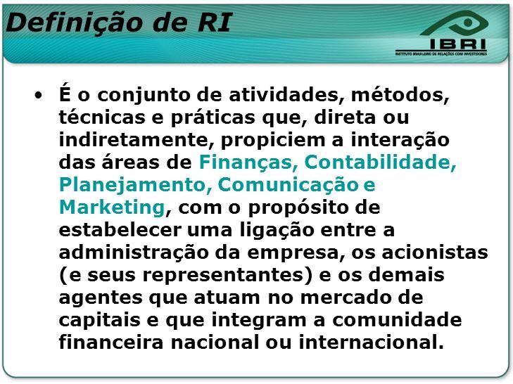 Definição de RI É o conjunto de atividades, métodos, técnicas e práticas que, direta ou indiretamente, propiciem a interação das áreas de Finanças, Co