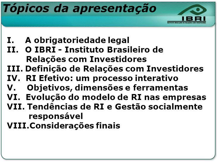 Tópicos da apresentação I. A obrigatoriedade legal II.O IBRI - Instituto Brasileiro de Relações com Investidores III.Definição de Relações com Investi