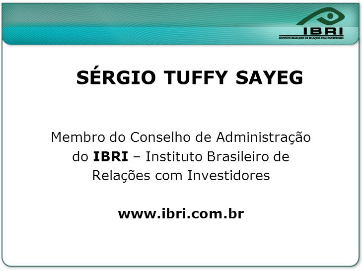 SÉRGIO TUFFY SAYEG Membro do Conselho de Administração do IBRI – Instituto Brasileiro de Relações com Investidores www.ibri.com.br
