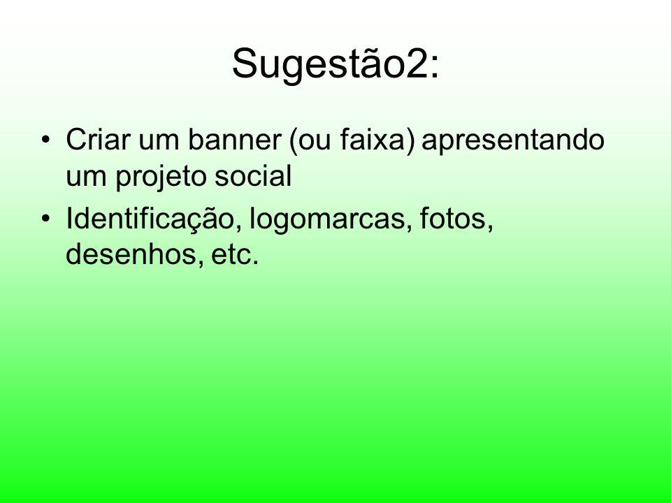 Sugestão2: Criar um banner (ou faixa) apresentando um projeto social Identificação, logomarcas, fotos, desenhos, etc.