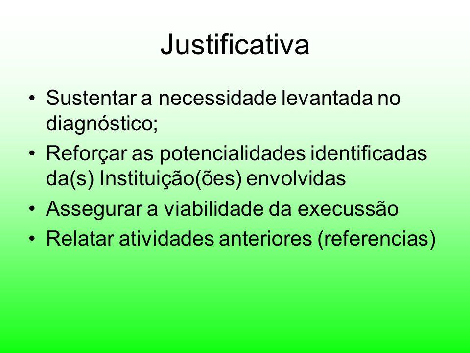 Justificativa Sustentar a necessidade levantada no diagnóstico; Reforçar as potencialidades identificadas da(s) Instituição(ões) envolvidas Assegurar