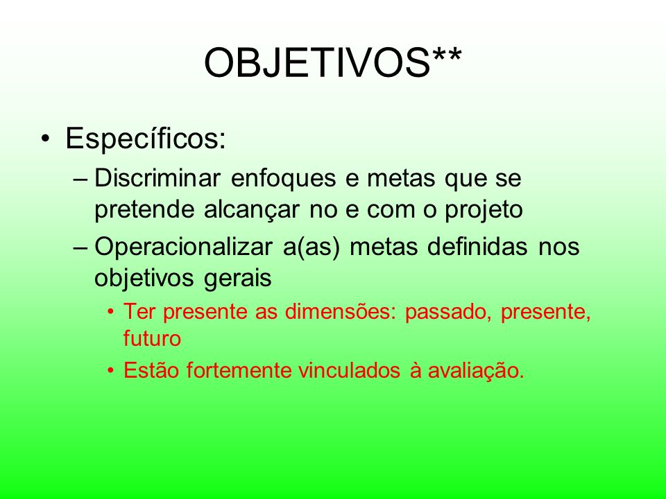 OBJETIVOS** Específicos: –Discriminar enfoques e metas que se pretende alcançar no e com o projeto –Operacionalizar a(as) metas definidas nos objetivo