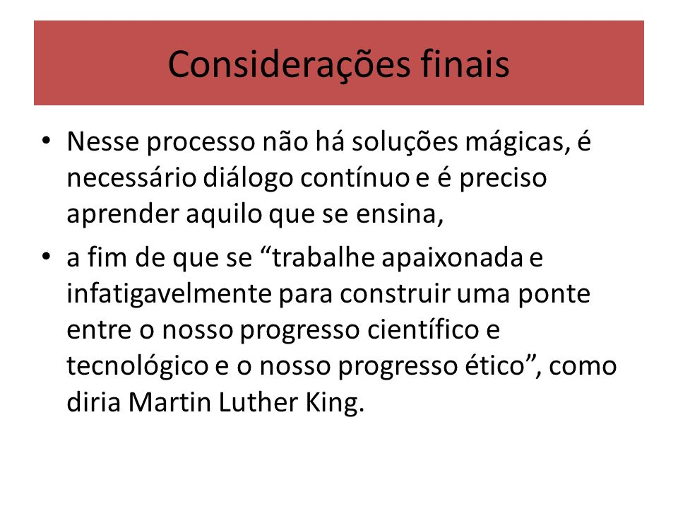 Considerações finais Nesse processo não há soluções mágicas, é necessário diálogo contínuo e é preciso aprender aquilo que se ensina, a fim de que se trabalhe apaixonada e infatigavelmente para construir uma ponte entre o nosso progresso científico e tecnológico e o nosso progresso ético, como diria Martin Luther King.