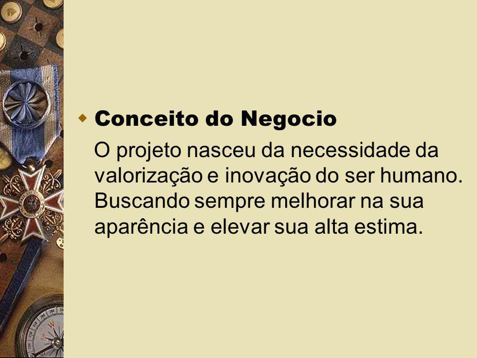 Conceito do Negocio O projeto nasceu da necessidade da valorização e inovação do ser humano. Buscando sempre melhorar na sua aparência e elevar sua al