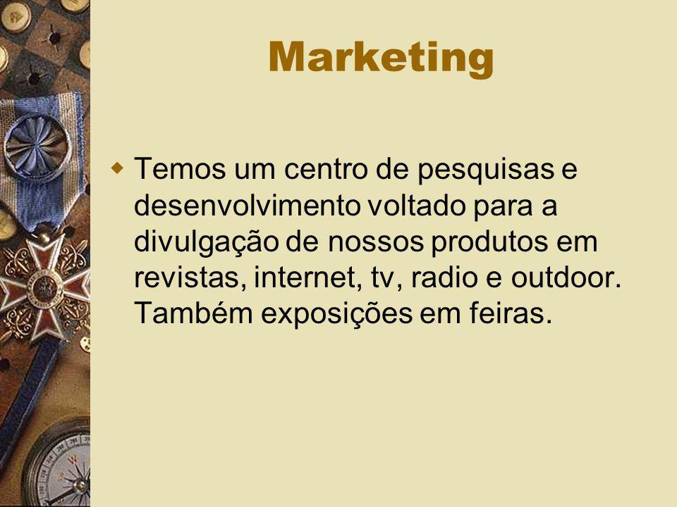 Marketing Temos um centro de pesquisas e desenvolvimento voltado para a divulgação de nossos produtos em revistas, internet, tv, radio e outdoor. Tamb