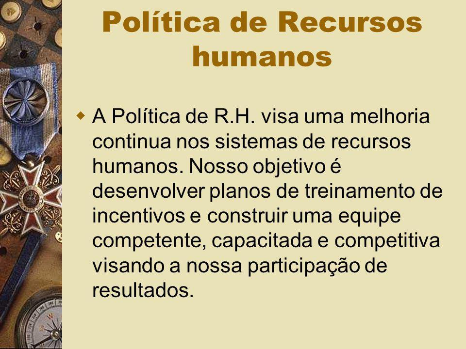 Política de Recursos humanos A Política de R.H. visa uma melhoria continua nos sistemas de recursos humanos. Nosso objetivo é desenvolver planos de tr