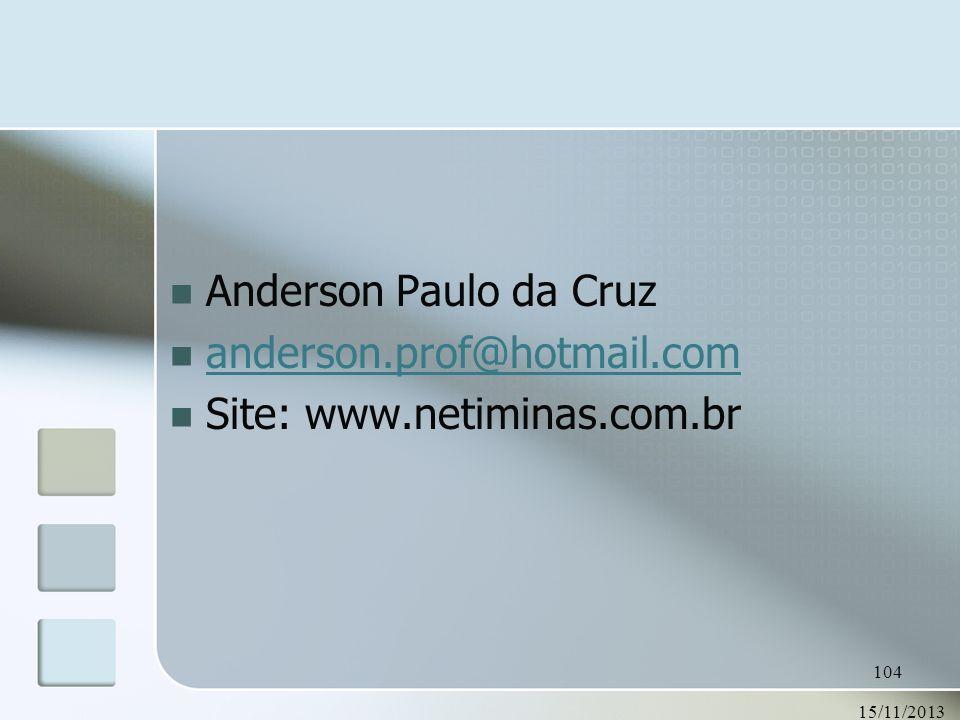 15/11/2013 104 Anderson Paulo da Cruz anderson.prof@hotmail.com Site: www.netiminas.com.br