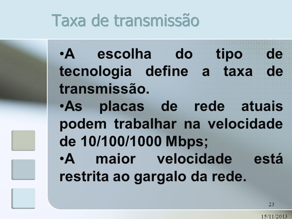 15/11/2013 23 A escolha do tipo de tecnologia define a taxa de transmissão. As placas de rede atuais podem trabalhar na velocidade de 10/100/1000 Mbps