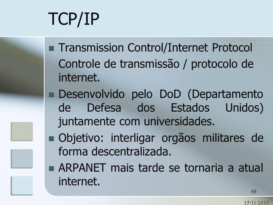 15/11/2013 68 TCP/IP Transmission Control/Internet Protocol Controle de transmissão / protocolo de internet. Desenvolvido pelo DoD (Departamento de De