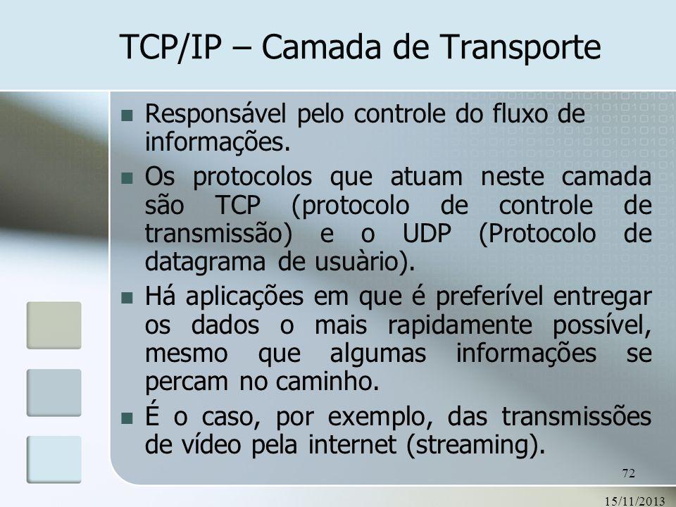 15/11/2013 72 TCP/IP – Camada de Transporte Responsável pelo controle do fluxo de informações. Os protocolos que atuam neste camada são TCP (protocolo