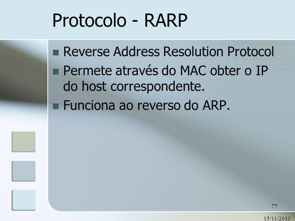 15/11/2013 77 Protocolo - RARP Reverse Address Resolution Protocol Permete através do MAC obter o IP do host correspondente. Funciona ao reverso do AR