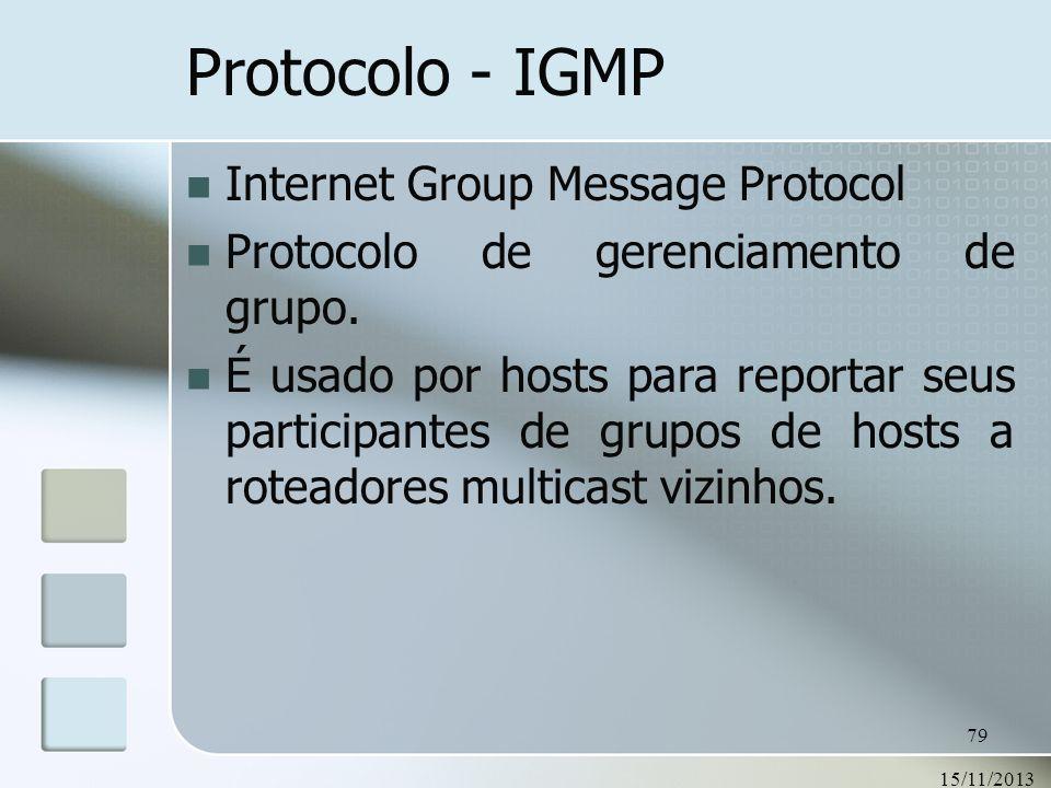 15/11/2013 79 Protocolo - IGMP Internet Group Message Protocol Protocolo de gerenciamento de grupo. É usado por hosts para reportar seus participantes