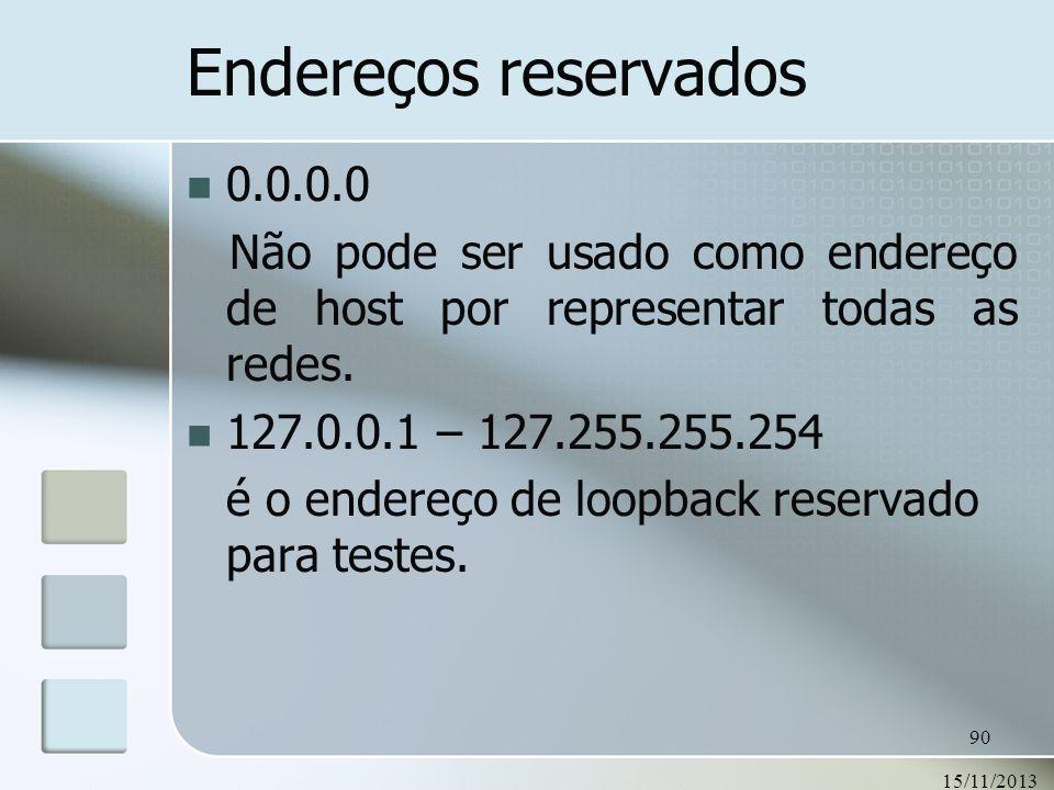15/11/2013 90 Endereços reservados 0.0.0.0 Não pode ser usado como endereço de host por representar todas as redes. 127.0.0.1 – 127.255.255.254 é o en