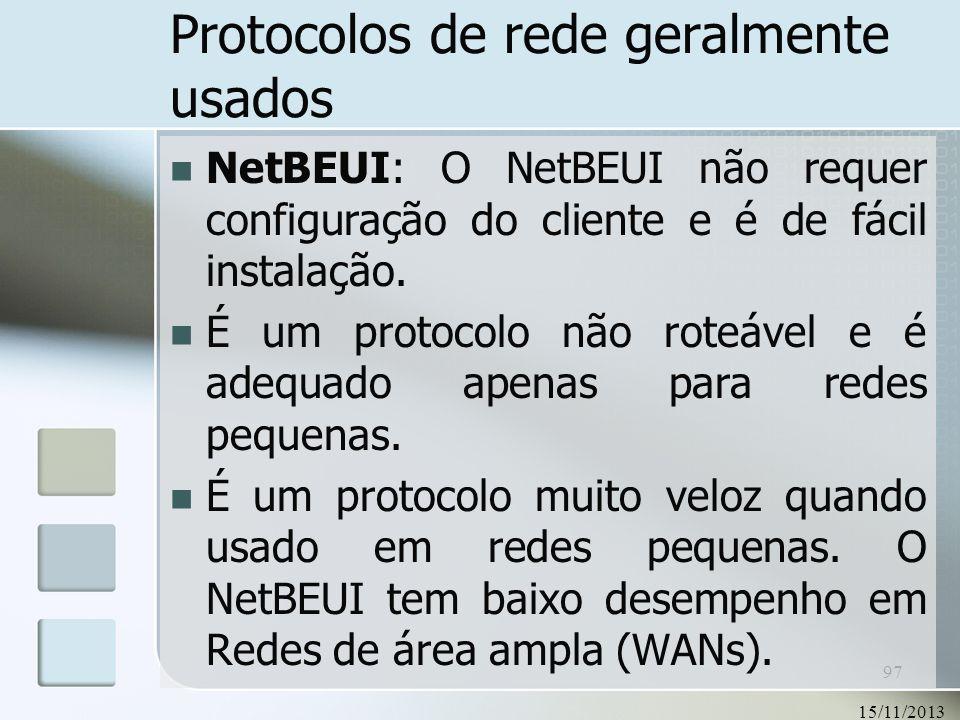 15/11/2013 97 Protocolos de rede geralmente usados NetBEUI: O NetBEUI não requer configuração do cliente e é de fácil instalação. É um protocolo não r