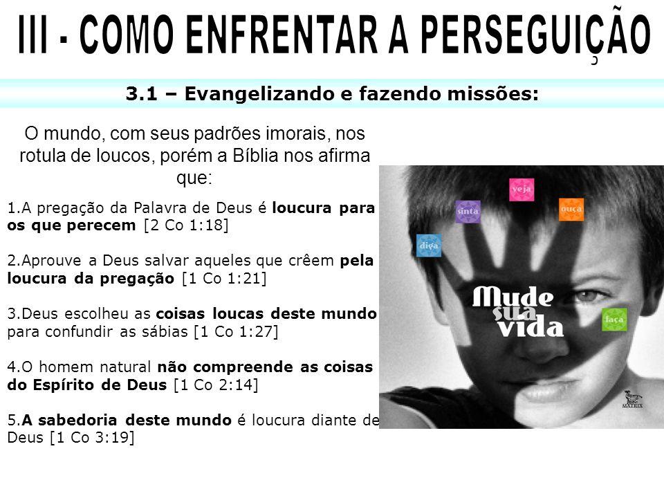 3.1 – Evangelizando e fazendo missões: O mundo, com seus padrões imorais, nos rotula de loucos, porém a Bíblia nos afirma que: 1.A pregação da Palavra