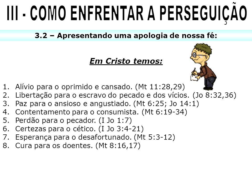 3.2 – Apresentando uma apologia de nossa fé: Em Cristo temos: 1.Alívio para o oprimido e cansado. (Mt 11:28,29) 2.Libertação para o escravo do pecado