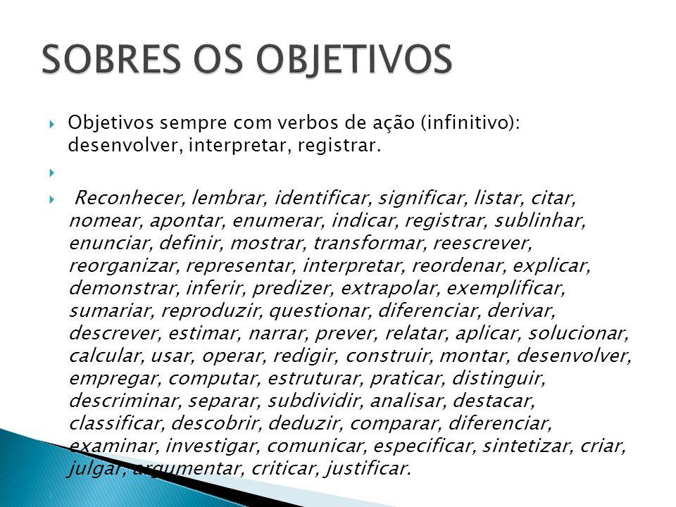 Objetivos sempre com verbos de ação (infinitivo): desenvolver, interpretar, registrar. Reconhecer, lembrar, identificar, significar, listar, citar, no