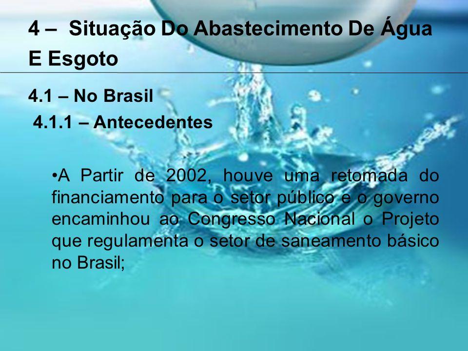 4 – Situação Do Abastecimento De Água E Esgoto 4.1 – No Brasil 4.1.1 – Antecedentes A Partir de 2002, houve uma retomada do financiamento para o setor público e o governo encaminhou ao Congresso Nacional o Projeto que regulamenta o setor de saneamento básico no Brasil;