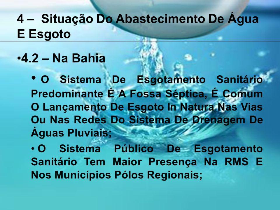 4 – Situação Do Abastecimento De Água E Esgoto 4.2 – Na Bahia O Sistema De Esgotamento Sanitário Predominante É A Fossa Séptica, É Comum O Lançamento De Esgoto In Natura Nas Vias Ou Nas Redes Do Sistema De Drenagem De Águas Pluviais; O Sistema Público De Esgotamento Sanitário Tem Maior Presença Na RMS E Nos Municípios Pólos Regionais;