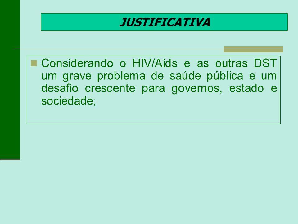 JUSTIFICATIVA Considerando o HIV/Aids e as outras DST um grave problema de saúde pública e um desafio crescente para governos, estado e sociedade ;