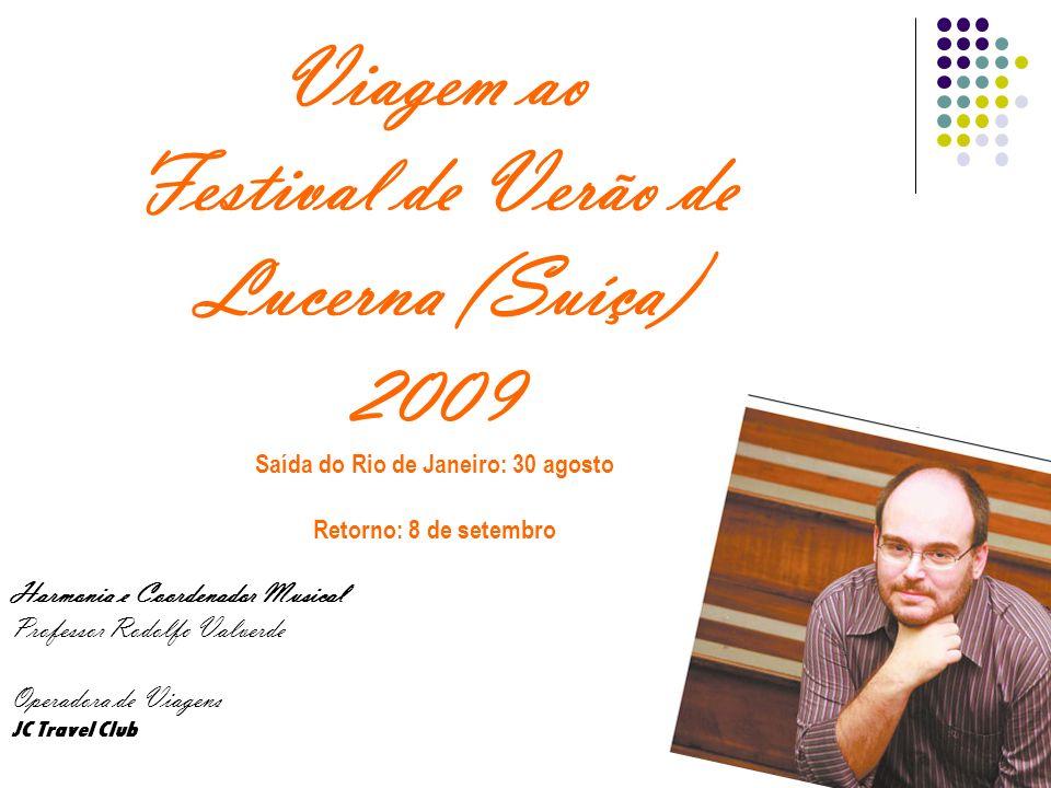 Viagem ao Festival de Verão de Lucerna (Suíça) 2009 Saída do Rio de Janeiro: 30 agosto Retorno: 8 de setembro Harmonia e Coordenador Musical Professor