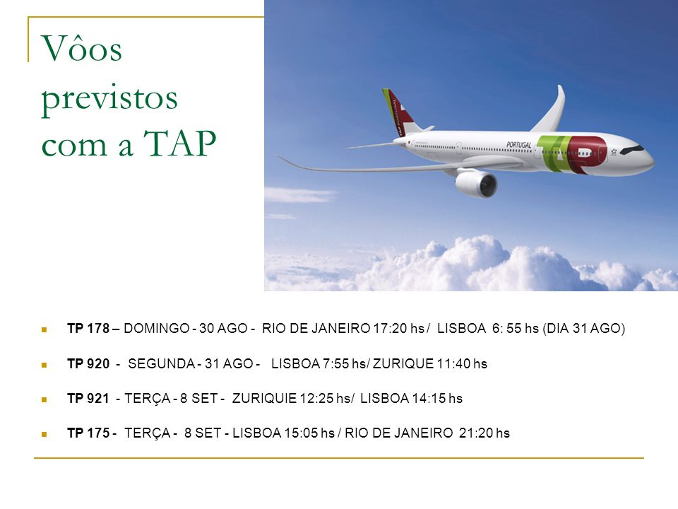 Vôos previstos com a TAP TP 178 – DOMINGO - 30 AGO - RIO DE JANEIRO 17:20 hs / LISBOA 6: 55 hs (DIA 31 AGO) TP 920 - SEGUNDA - 31 AGO - LISBOA 7:55 hs