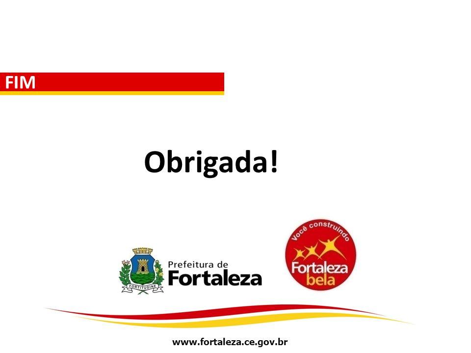 www.fortaleza.ce.gov.br FIM Obrigada!