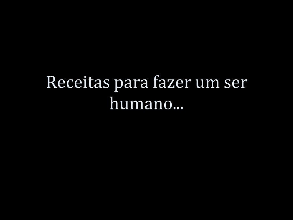 Receitas para fazer um ser humano...
