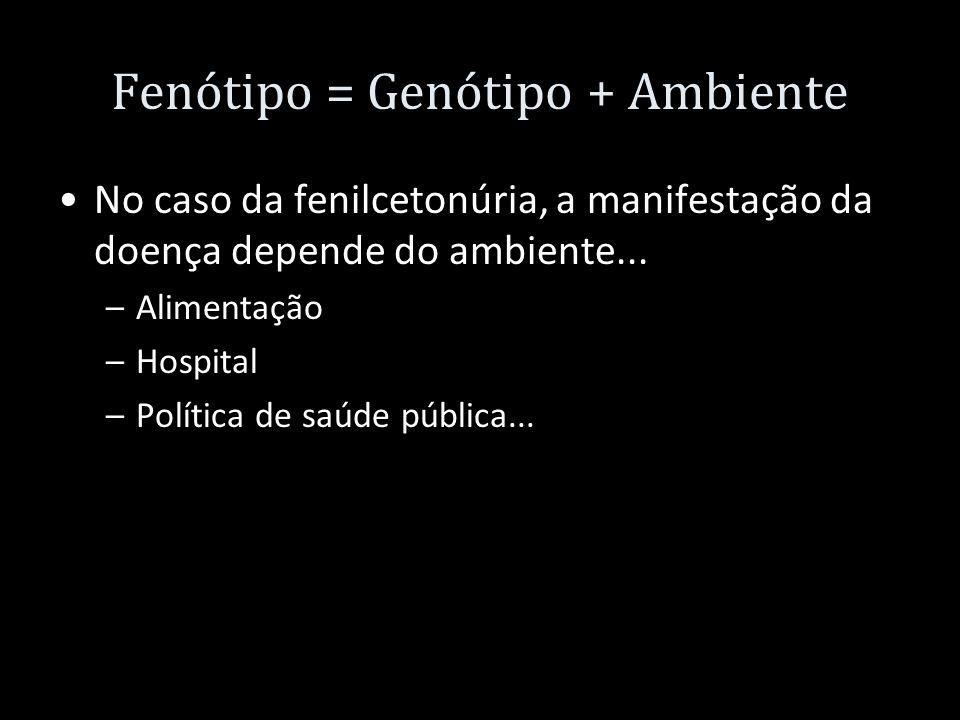 Fenótipo = Genótipo + Ambiente No caso da fenilcetonúria, a manifestação da doença depende do ambiente... –Alimentação –Hospital –Política de saúde pú