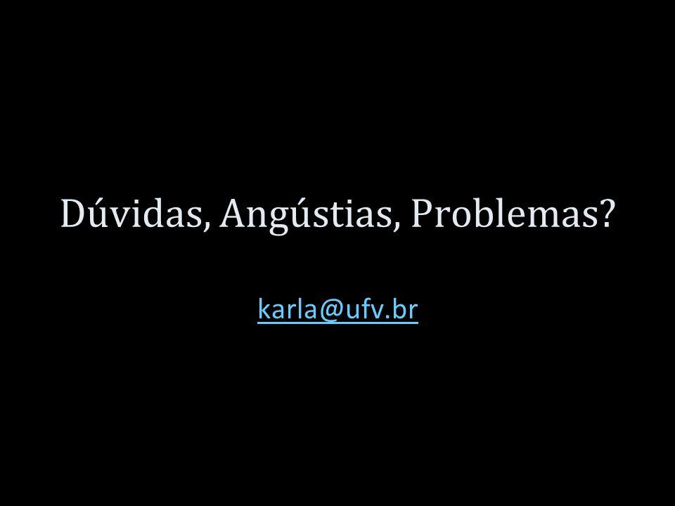 Dúvidas, Angústias, Problemas? karla@ufv.br