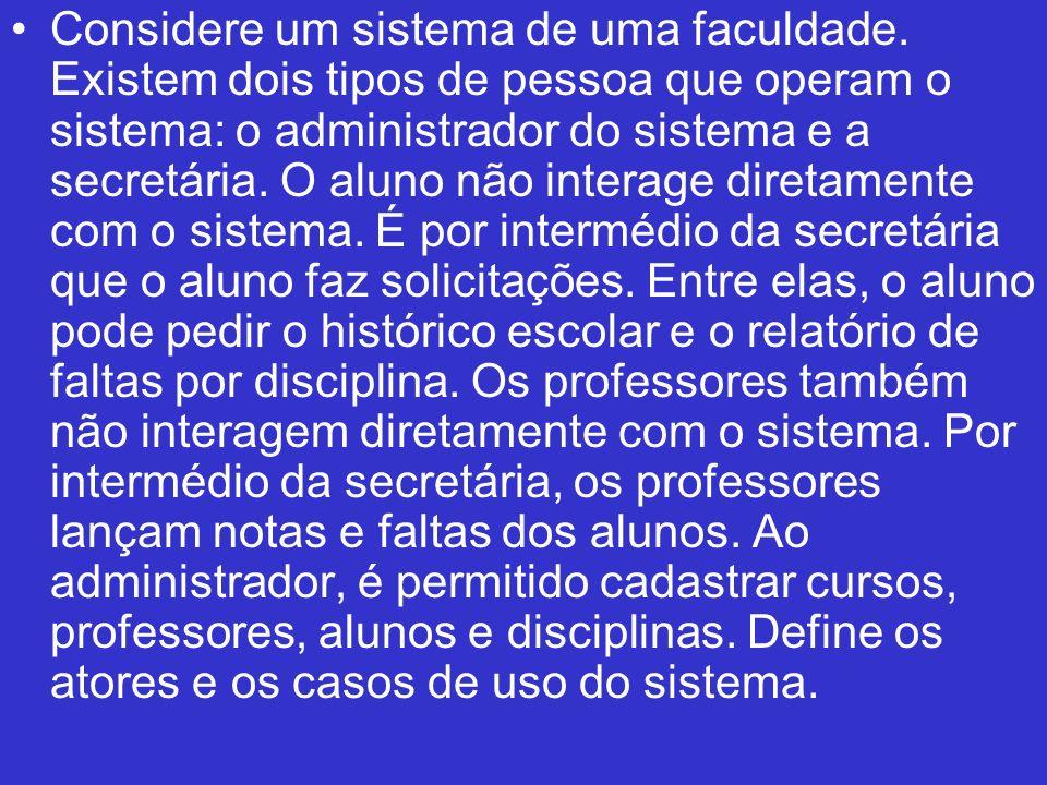 Considere um sistema de uma faculdade. Existem dois tipos de pessoa que operam o sistema: o administrador do sistema e a secretária. O aluno não inter